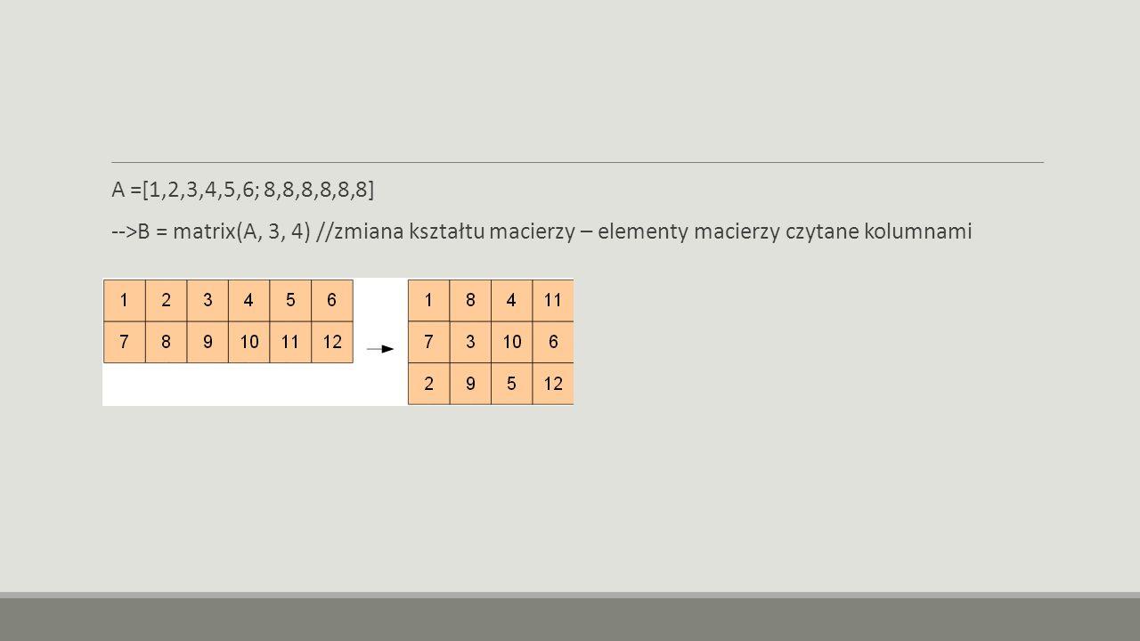 A =[1,2,3,4,5,6; 8,8,8,8,8,8] -->B = matrix(A, 3, 4) //zmiana kształtu macierzy – elementy macierzy czytane kolumnami.